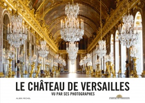 Le Château de Versailles vu par ses photographes © Albin Michel © Château de Versailles